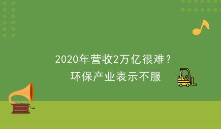 2020年營收2萬億很難?環保產業表示不服