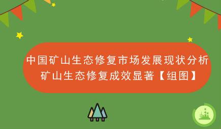 中国矿山生态修复市场发展现状分析 矿山生态修复成效显著【组图】
