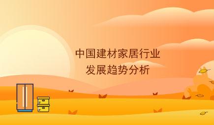 2018年中国建材家?#26377;?#19994;?#35856;?#20998;析:2019年十大发展趋?#21697;?#26512;,三大因素驱动行业发展
