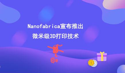 Nanofabrica宣布推出微米级3D打印技术
