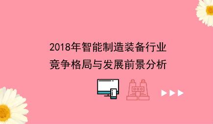 2018年智能制造装备行业竞争格局与发展前景分析 行业发展动力十足【组图】