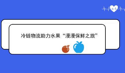 """冷鏈物流助力水果""""漫漫保鮮之旅"""""""